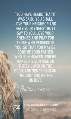 """[ Love for Enemies ] """"You have heard that it was said, 'Love your neighbor and hate your enemy.' But I tell you, love your enemies and pray for those who persecute you, that you may be children of your Father in heaven. He causes his sun to rise on the evil and the good, and sends rain on the righteous and the unrighteous. Matthew 5:43-45 NIV"""
