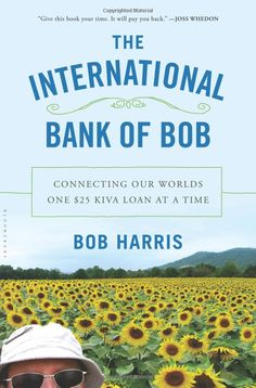 The International Bank of Bob: Connecting Our Worlds One Kiva Loan at a Time: Bob Harris