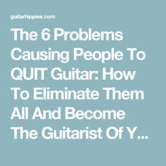 The 6 Problems Causing People To QUIT Guitar: How To Eliminate Them All And Become The Guitarist Of Your Dreams -