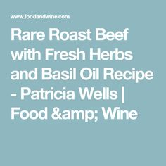 Rare Roast Beef with Fresh Herbs and Basil Oil Recipe  - Patricia Wells | Food & Wine