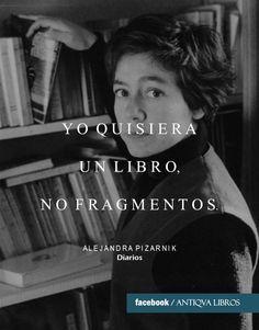 """""""En cuanto al pequeño libro bello, sólo sabré si puedo hacerlo cuando me decida a hacerlo. En literatura, el talento no prueba nada. Pero, ¿qué decir en ese libro? ¿Y por qué no me dedico a las prosas? Porque son poemas, pertenecen a lo inefable. Pero en ellas me expresé enteramente. Además, hay algo que las une. Sí, pero YO QUISIERA UN LIBRO, NO FRAGMENTOS"""" - Alejandra Pizarnik, Diarios. Literatura Argentina"""