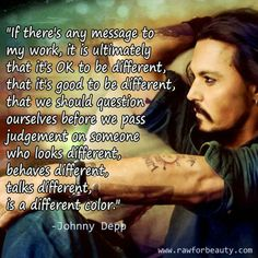 Ive tried  my WHOLE life to be the most different as possible, I don't think it was a conscious choice, I just do. That's one resend I love Johnny Depp. <3 thankyou.