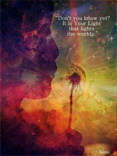 """Don't you know yet?  It is Your Light that lights the world."" ♥ Rumi"