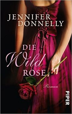 Die Wildrose: Roman (Rosen-Trilogie, Band 3): Amazon.de: Jennifer Donnelly, Angelika Felenda: Bücher