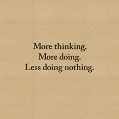 more thinking. more doing. less doing nothing.
