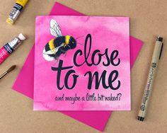 Cheeky valentines card with the words - Be close to me and maybe a little bit naked  Is there a special person that you want to get close to? Tell them how you feel and put a smile on their face with this cheeky, quirky card.  My cards are illustrated and painted by hand using ink and watercolours. I then photograph each element (bee and background) and bring them together digitally to create the cards. Printed and hand assembled in Scotland on high quality 250gsm Italian gesso paper (FSC…