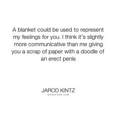 """Jarod Kintz - """"A blanket could be used to represent my feelings for you. I think it�s slightly more..."""". humor, funny, strange, random, weird, surreal, wild, bizarre, brick-and-blanket-test, unexpected, brick-and-blanket-uses, brick-and-blanket-iq-test, brick-and-blanket-responses"""
