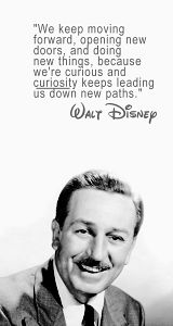 Around here, however, we don't look backwards for very long. We keep moving forward, opening up new doors and doing new things, because we're curious... and curiosity keeps leading us down new paths. - Walt Disney / Meet the Robinson's
