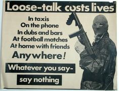 Title: Loose Talk Date: 1970s (?) Produced by: Republican Movement Main text within image: 'Loose Talk Costs Lives' Description: A Republican poster in support of the (Provisional) Irish Republican Army (IRA). The poster advises people living in Republican areas that their conversations could be monitored by the security forces. While it may not have been intended there is also an implied threat of what would happen to anyone who did not heed the advice.