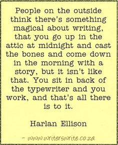 """""""People on the outside think there's something magical about writing, that you go up in the attic at midnight and cast the bones and come done in the morning with a story, but it isn't like that. You sit in the back of the typewriter and you work, and that's all there is to it."""" ~Harlan Ellison #writing #quotes"""
