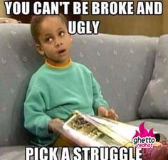 Girl truths: You can't be broke and ugly. Pick a struggle.