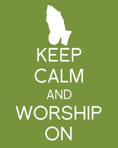 Keep calm and worship....I've never felt so calm as when I worship!
