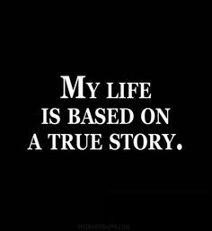 My life is based on a true story.