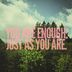 You are enough. Just as you are.