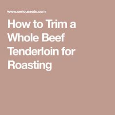 How to Trim a Whole Beef Tenderloin for Roasting Best Roast Beef Recipe, Roast Beef Recipes, Meat Recipes, Appetizer Recipes, Cooking Recipes, Whole Beef Tenderloin, Good Roasts, Prime Rib, Venison
