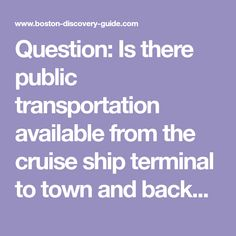Question: Is there public transportation available from the cruise ship terminal to town and back? We're hoping to see some of Boston while we're here