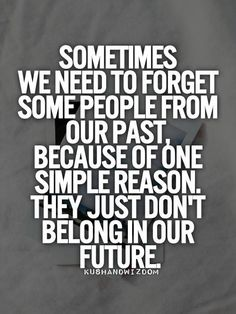 Sometimes we need to forget some people from our past, because of one simple reason. They just don't belong in our future.