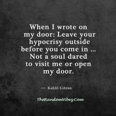 When I Wrote on My Door Leave Your Hypocrisy Outside Before You Come in Not a Soul Dared to Visit Me or Open My Door Kahlil Gibran Kahlil Gibran, Khalil Gibran Quotes, Poetry Quotes, Words Quotes, Book Quotes, Sayings, Qoutes, Writer Quotes, Quotable Quotes