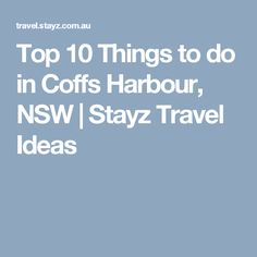 Top 10 Things to do in Coffs Harbour, NSW | Stayz Travel Ideas