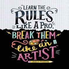 Learn the Rules like a Pro. Break them line an Artist. - Pablo Picasso