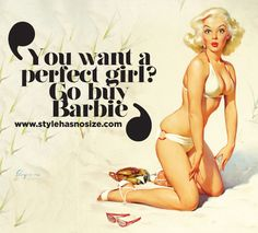 """You want a perfect girl? Go buy Barbie!"""