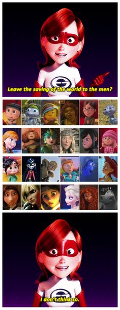 """Leave the saving of the world to the men? I don't think so."" ~ The Incredibles ~ Despicable Me ~ A Bug's Life ~ The Lego Movie ~ Shrek ~ Frozen ~ The Croods ~ Rise of the Guardians ~ How to Train Your Dragon ~ Hotel Transylvania ~ Wreck-It Ralph ~ Finding Nemo ~ Toy Story ~ Ratatouille ~ Tangled ~ Brave ~ Madagascar"