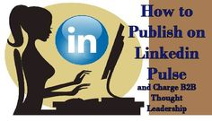 How to Publish on LinkedIn Pulse and Charge B2B Thought Leadership