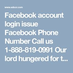 Facebook account login issue Facebook Phone Number Call us 1-888-819-0991 Our lord hungered for to meet you on Facebook Phone Number it gives the response for specific issues to call Facebook Phone Number @ 1-888-819-0991 Toll-Free number. Find peak to top help with Facebook ignored mystery word By approach sans toll Number And you will similarly find the whole response for the Facebook account. In case you are standing up to the issue like sending watchword recovery, post, See messages and…