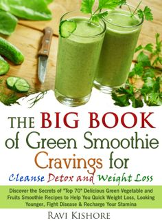 The Big Book of Green Smoothie Cravings for Cleanse, Detox and Weight Loss: Discover the Secrets of Top 70 Green Vegetables and Fruits Smoothie Recipes for Quick Weight Loss & Fight Diseases  by Ravi Kishore