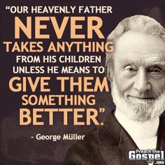 George Müller (German – born as : Johann Georg Ferdinand Müller) (1805 –1898), a Christian evangelist and Director of the Ashley Down orphanage in Bristol, England, cared for 10,024 orphans in his life. He was well known for providing an education to the children under his care, to the point where he was accused of raising the poor above their natural station in life. He also established 117 schools which offered Christian education to over 120,000 children, many of them being orphans.