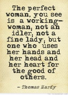 Thomas Hardy — 'The perfect woman, you see [is] a working-woman; not an idler; not a fine lady; but one who [uses] her hands and her head and her heart f. The Words, Cool Words, Great Quotes, Quotes To Live By, Inspirational Quotes, Awesome Quotes, Daily Quotes, Book Quotes, Motivational