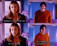 Buffy: Spike's in love with me. I'm not joking Xander: Oh I hope not, it's funnier if it's true