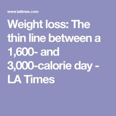 Weight loss: The thin line between a 1,600- and 3,000-calorie day - LA Times