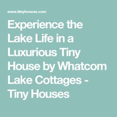 Experience the Lake Life in a Luxurious Tiny House by Whatcom Lake Cottages - Tiny Houses