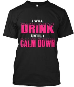 I Will Drink. Until I Calm Down Black T-Shirt Front