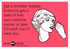 Just a reminder sweetie: Everyone gets a taste of their own medicine sooner or later. I'd watch out if I were you.