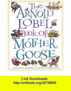The Arnold Lobel Book of Mother Goose A Treasury of More Than 300 Classic Nursery Rhymes (9780679887362) Arnold Lobel , ISBN-10: 0679887369  , ISBN-13: 978-0679887362 ,  , tutorials , pdf , ebook , torrent , downloads , rapidshare , filesonic , hotfile , megaupload , fileserve