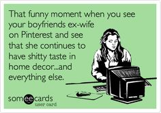That funny moment when you see your boyfriends ex-wife on Pinterest and see that she continues to have shitty taste in home decor...and everything else.