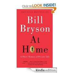 (nonfiction) While walking through his own home, a former Church of England rectory built in the 19th century, Bryson reconstructs the fascinating history of the household, room by room. With waggish humor and a knack for unearthing the extraordinary stories behind the seemingly commonplace, he examines how everyday items--things like ice, cookbooks, glass windows, and salt and pepper--transformed the way people lived, and how houses evolved around these new commodities.