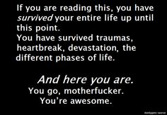 If You Are Reading This, You Have Survived Your Entire Life Up Until This Point. You Have Survived Traumas, Heartbreak, Devastation, the Different Phases of Life ~ Life Quote