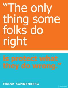 """The Only Thing Some Folks Do Right, Is Protect What They Do Wrong."" ~ Frank Sonnenberg www.FrankSonnenbergOnline.com"