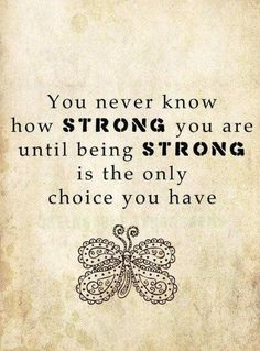 This actually reminds me of my Mom...I never knew how strong she was (is) until she had to be. Being strong