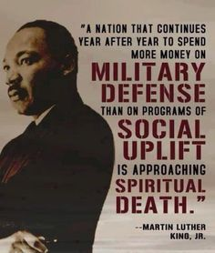 """""""A nation that continues year after year to spend more money on military defense than on programs of social uplift is approaching spiritual death."""" -MLK, Jr."""