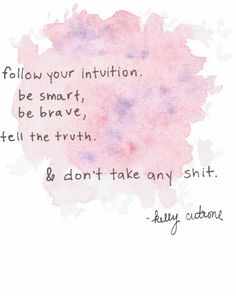 """Follow your #intuition. Be smart, be #brave, tell the truth, and don't take any sh!t."""