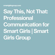 Say This, Not That: Professional Communication for Smart Girls | Smart Girls Group