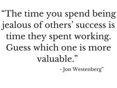 Time you spent being jealous of others' success is time they spent working. Guess which one is more valuable. time wasting quote