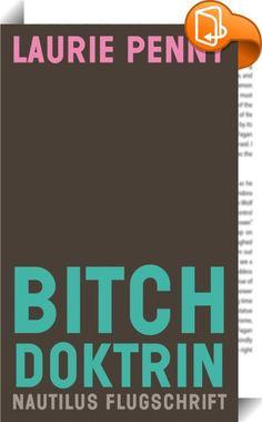 """Bitch Doktrin    :  """"Bitches get stuff done."""" Tina Fey Klug und provokant, witzig und kompromisslos sind Laurie Pennys herausragende Essays, die sie zu Recht zu einer der wichtigsten und faszinierenden Stimmen des zeitgenössischen Feminismus machen. Vom Schock der Trump-Wahl und den Siegen der extremen Rechten bis zu Cybersexismus und Hate Speech – Penny wirft einen scharfen Blick auf die brennenden Themen unserer Zeit. Denn gerade jetzt, in Zeiten sich häufender Krisen in Europa und A..."""