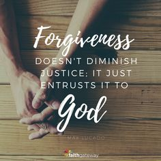 """Forgiveness doesn't diminish justice; it just entrusts it to God."" -Max Lucado"