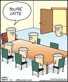 You're Latte - Off the Mark on Gocomics.com...:)