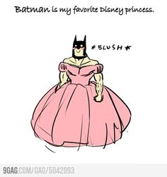 Batman is my favorite Disney Princess